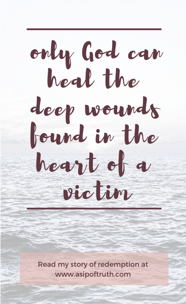 Quote: only God can heal the deep wounds found in the heart of a victim... my story of redemption in Christ / asipoftruth.com